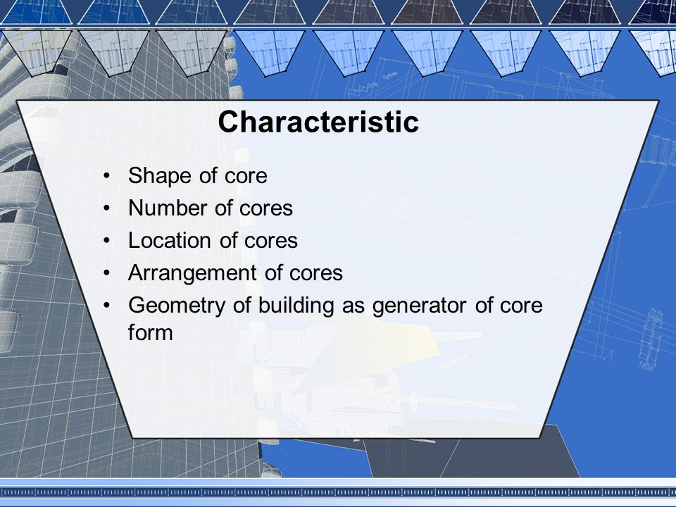 Characteristic Shape of core Number of cores Location of cores Arrangement of cores Geometry of building as generator of core form