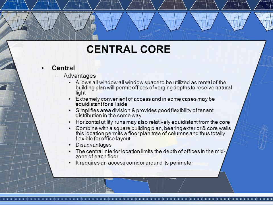 CENTRAL CORE Central –Advantages Allows all window all window space to be utilized as rental of the building plan will permit offices of verging depth