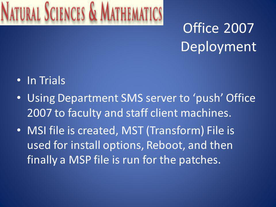 Office 2007 Deployment In Trials Using Department SMS server to push Office 2007 to faculty and staff client machines.