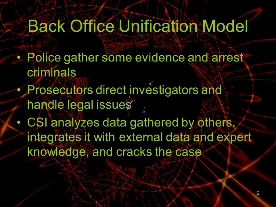 9 Back Office Unification Model Police gather some evidence and arrest criminals Prosecutors direct investigators and handle legal issues CSI analyzes