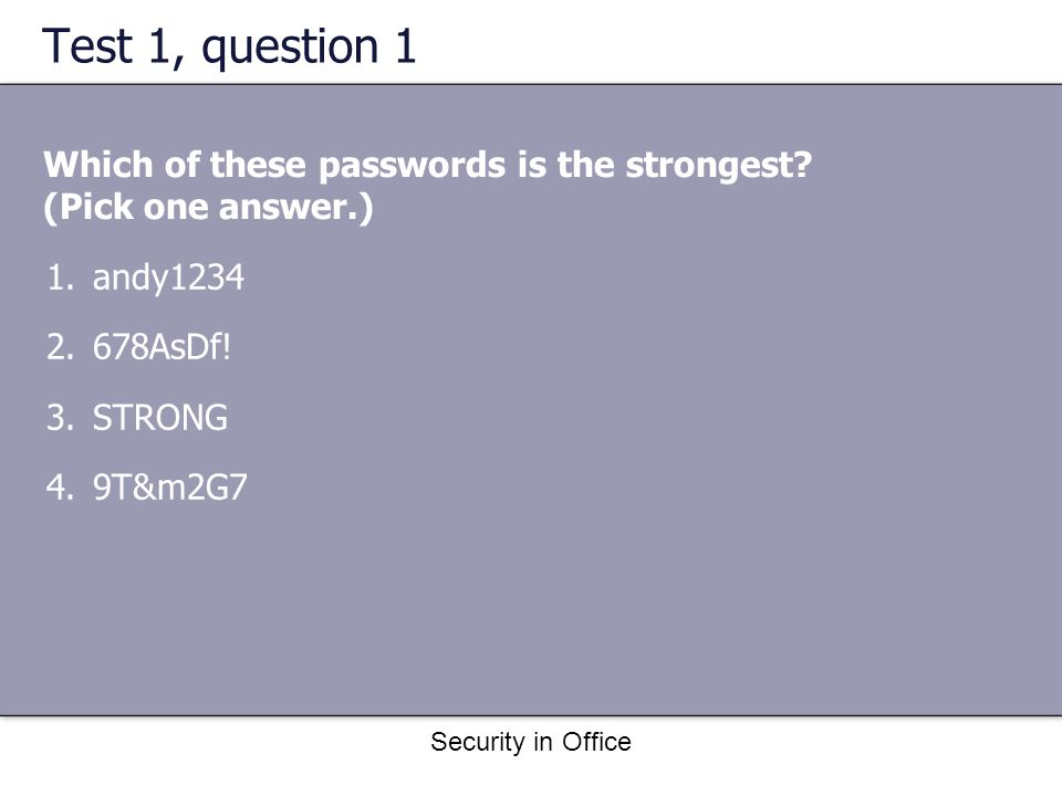 Security in Office Test 1, question 1 Which of these passwords is the strongest.