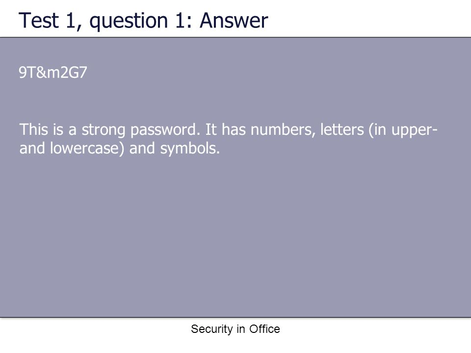 Security in Office Test 1, question 1: Answer 9T&m2G7 This is a strong password.