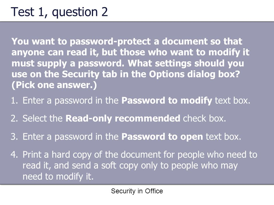 Security in Office Test 1, question 2 You want to password-protect a document so that anyone can read it, but those who want to modify it must supply a password.