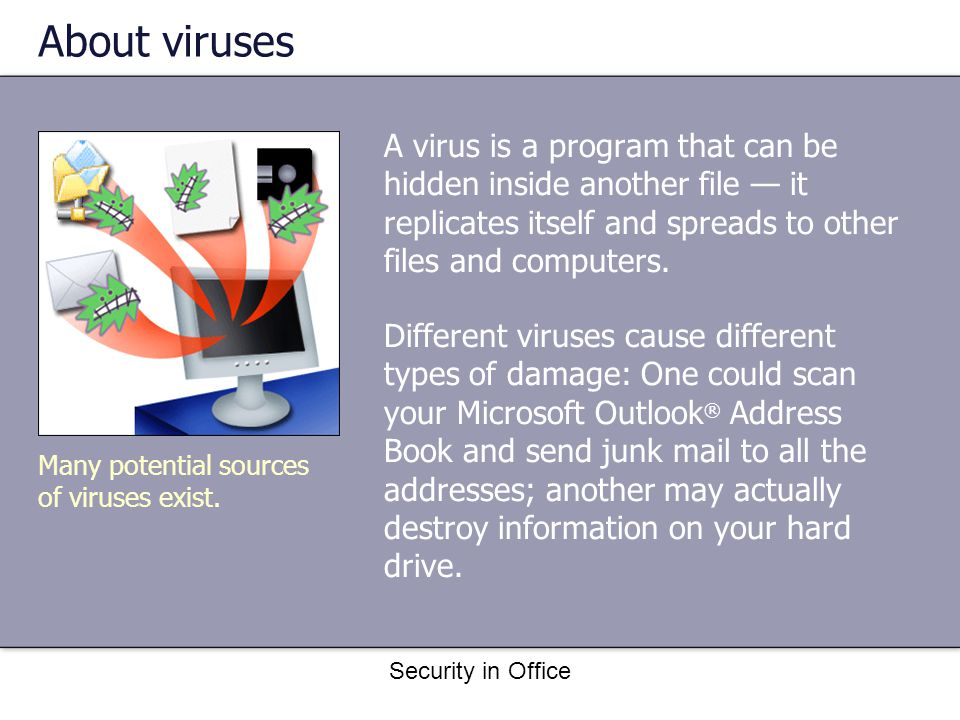 Security in Office About viruses A virus is a program that can be hidden inside another file it replicates itself and spreads to other files and computers.