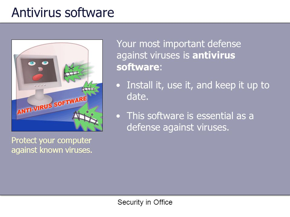 Security in Office Antivirus software Your most important defense against viruses is antivirus software: Install it, use it, and keep it up to date.