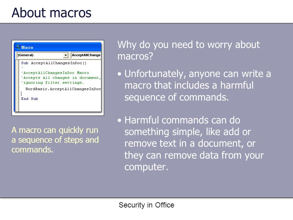 Security in Office About macros Unfortunately, anyone can write a macro that includes a harmful sequence of commands.