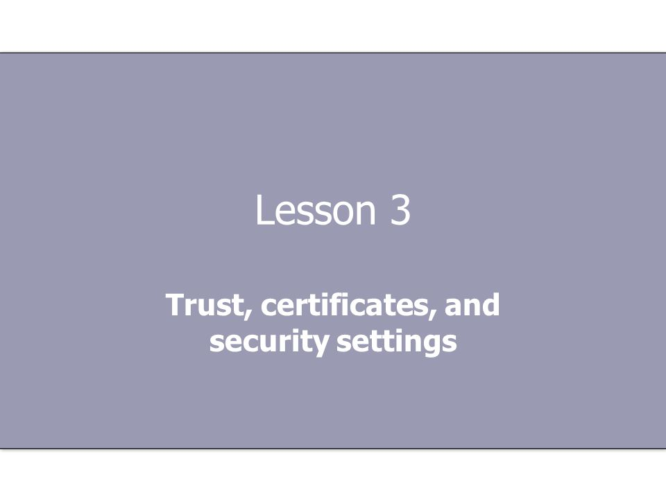 Lesson 3 Trust, certificates, and security settings