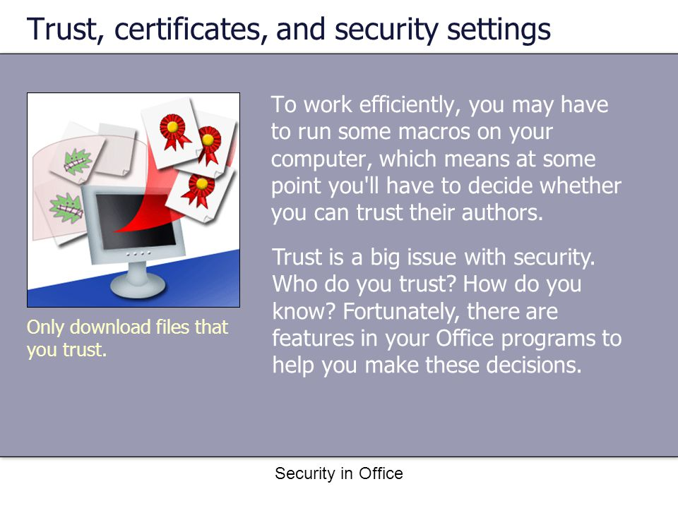 Security in Office Trust, certificates, and security settings To work efficiently, you may have to run some macros on your computer, which means at some point you ll have to decide whether you can trust their authors.