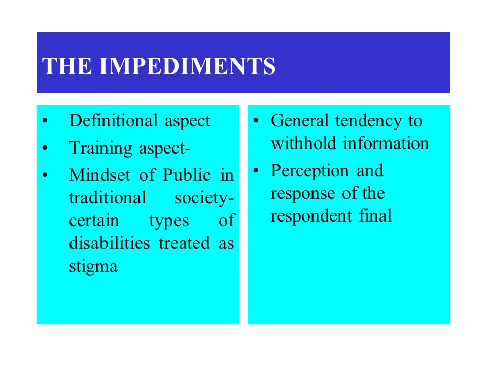 THE IMPEDIMENTS Definitional aspect Training aspect- Mindset of Public in traditional society- certain types of disabilities treated as stigma General tendency to withhold information Perception and response of the respondent final