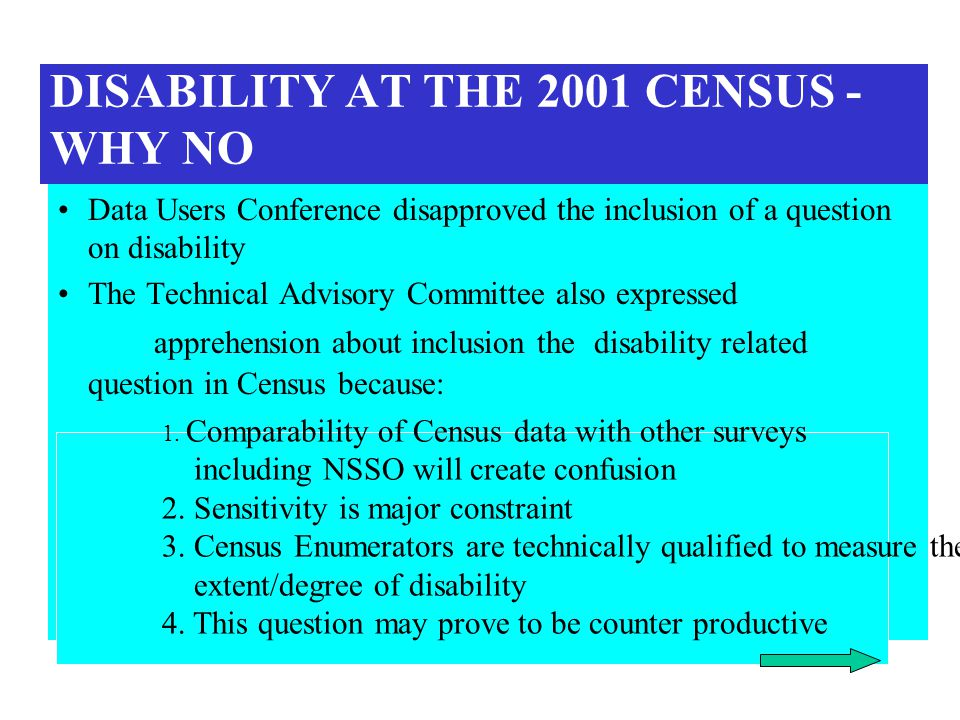 DISABILITY AT THE 2001 CENSUS - WHY NO Data Users Conference disapproved the inclusion of a question on disability The Technical Advisory Committee also expressed apprehension about inclusion the disability related question in Census because: 1.