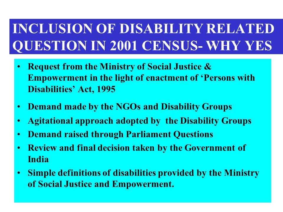 INCLUSION OF DISABILITY RELATED QUESTION IN 2001 CENSUS- WHY YES Request from the Ministry of Social Justice & Empowerment in the light of enactment of Persons with Disabilities Act, 1995 Demand made by the NGOs and Disability Groups Agitational approach adopted by the Disability Groups Demand raised through Parliament Questions Review and final decision taken by the Government of India Simple definitions of disabilities provided by the Ministry of Social Justice and Empowerment.