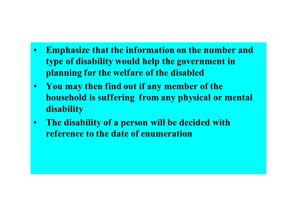 Emphasize that the information on the number and type of disability would help the government in planning for the welfare of the disabled You may then find out if any member of the household is suffering from any physical or mental disability The disability of a person will be decided with reference to the date of enumeration