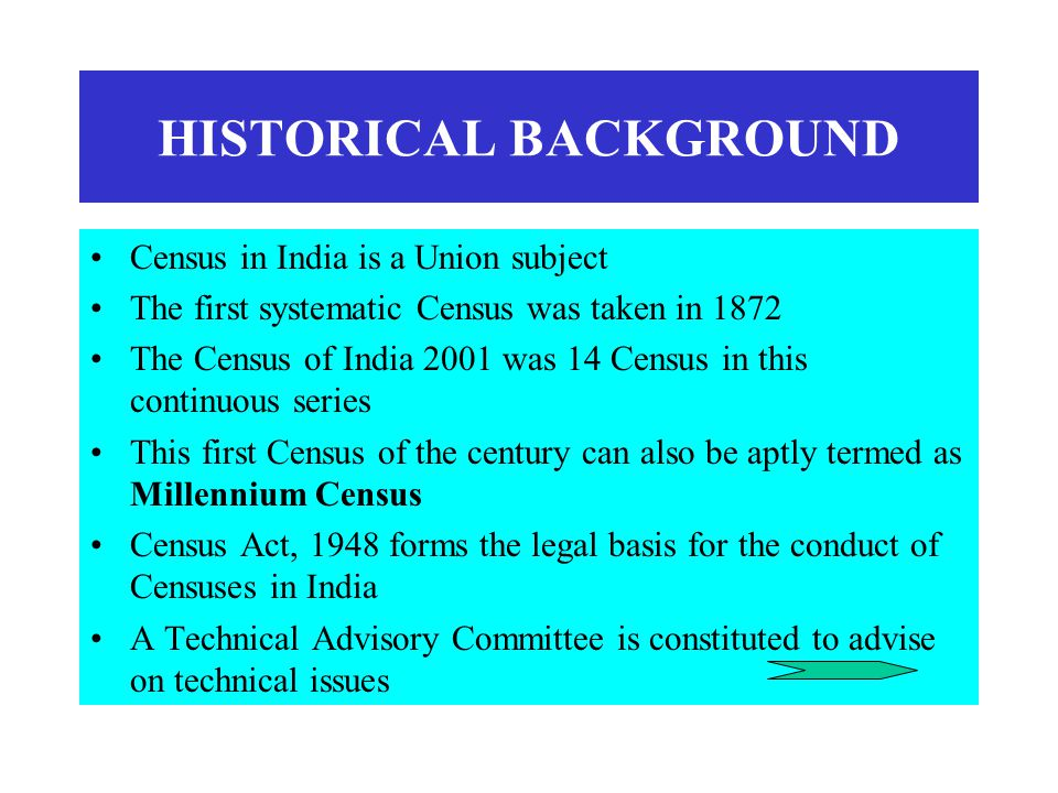 HISTORICAL BACKGROUND Census in India is a Union subject The first systematic Census was taken in 1872 The Census of India 2001 was 14 Census in this continuous series This first Census of the century can also be aptly termed as Millennium Census Census Act, 1948 forms the legal basis for the conduct of Censuses in India A Technical Advisory Committee is constituted to advise on technical issues