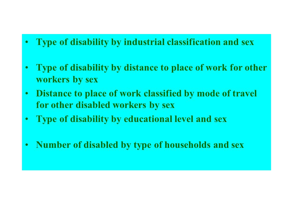 Type of disability by industrial classification and sex Type of disability by distance to place of work for other workers by sex Distance to place of work classified by mode of travel for other disabled workers by sex Type of disability by educational level and sex Number of disabled by type of households and sex