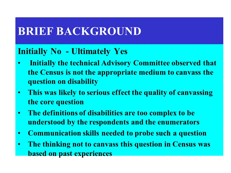 BRIEF BACKGROUND Initially No - Ultimately Yes Initially the technical Advisory Committee observed that the Census is not the appropriate medium to canvass the question on disability This was likely to serious effect the quality of canvassing the core question The definitions of disabilities are too complex to be understood by the respondents and the enumerators Communication skills needed to probe such a question The thinking not to canvass this question in Census was based on past experiences