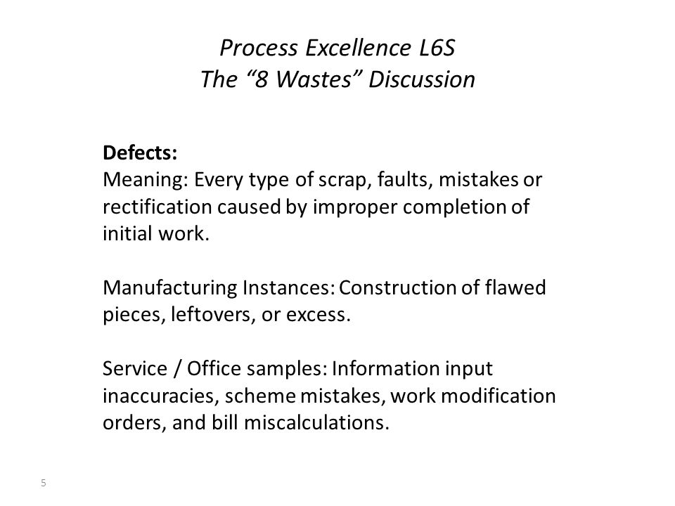Process Excellence L6S The 8 Wastes Discussion 5 Defects: Meaning: Every type of scrap, faults, mistakes or rectification caused by improper completio