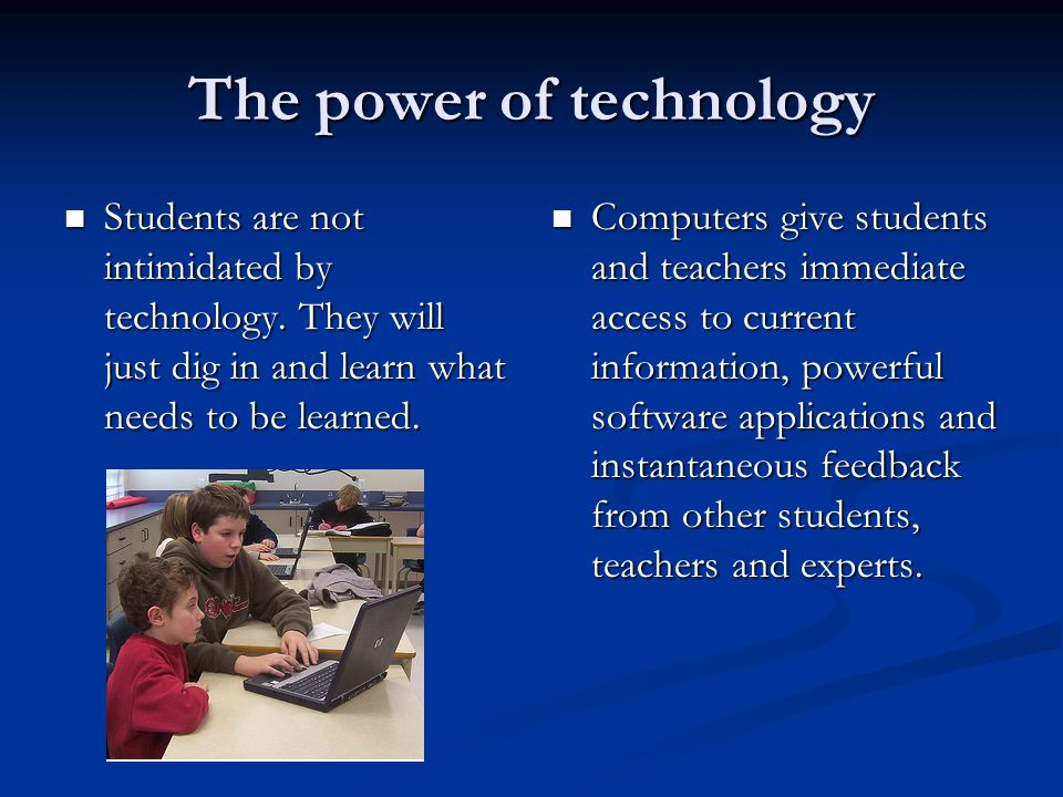 The power of technology Students are not intimidated by technology. They will just dig in and learn what needs to be learned. Students are not intimid
