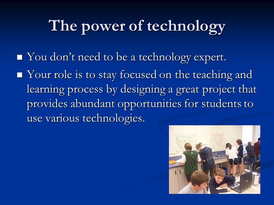 The power of technology You dont need to be a technology expert. You dont need to be a technology expert. Your role is to stay focused on the teaching