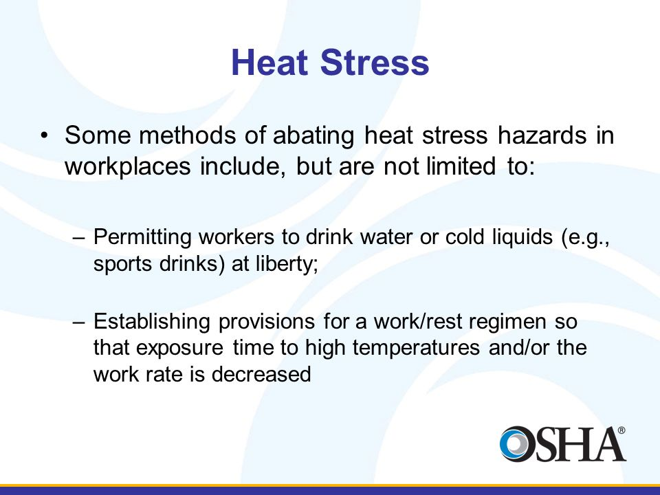 Heat Stress Some methods of abating heat stress hazards in workplaces include, but are not limited to: –Permitting workers to drink water or cold liquids (e.g., sports drinks) at liberty; –Establishing provisions for a work/rest regimen so that exposure time to high temperatures and/or the work rate is decreased