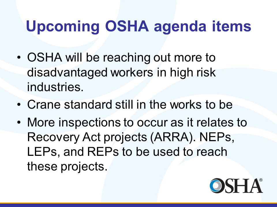 Upcoming OSHA agenda items OSHA will be reaching out more to disadvantaged workers in high risk industries.