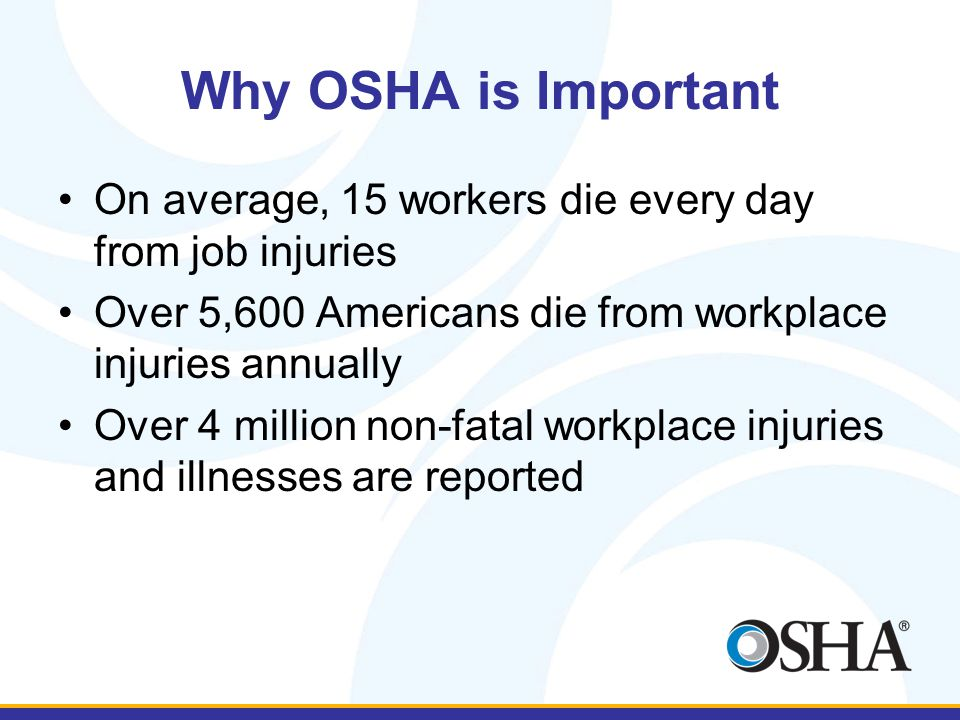 Why OSHA is Important On average, 15 workers die every day from job injuries Over 5,600 Americans die from workplace injuries annually Over 4 million non-fatal workplace injuries and illnesses are reported