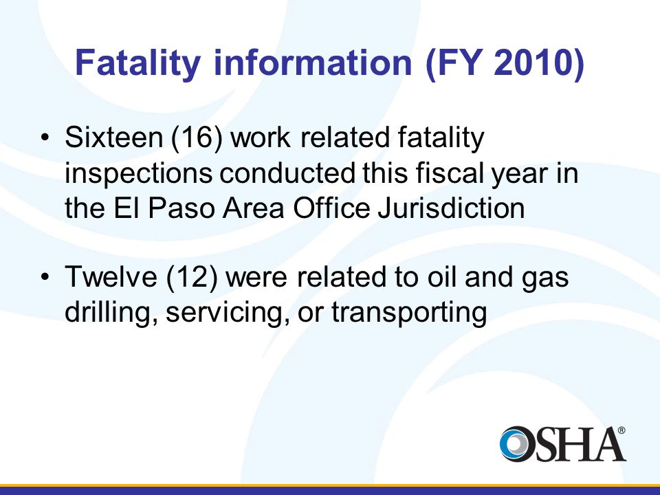 Fatality information (FY 2010) Sixteen (16) work related fatality inspections conducted this fiscal year in the El Paso Area Office Jurisdiction Twelv