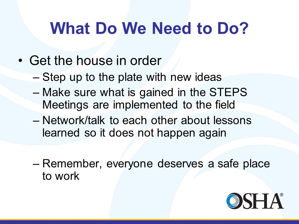 What Do We Need to Do? Get the house in order –Step up to the plate with new ideas –Make sure what is gained in the STEPS Meetings are implemented to