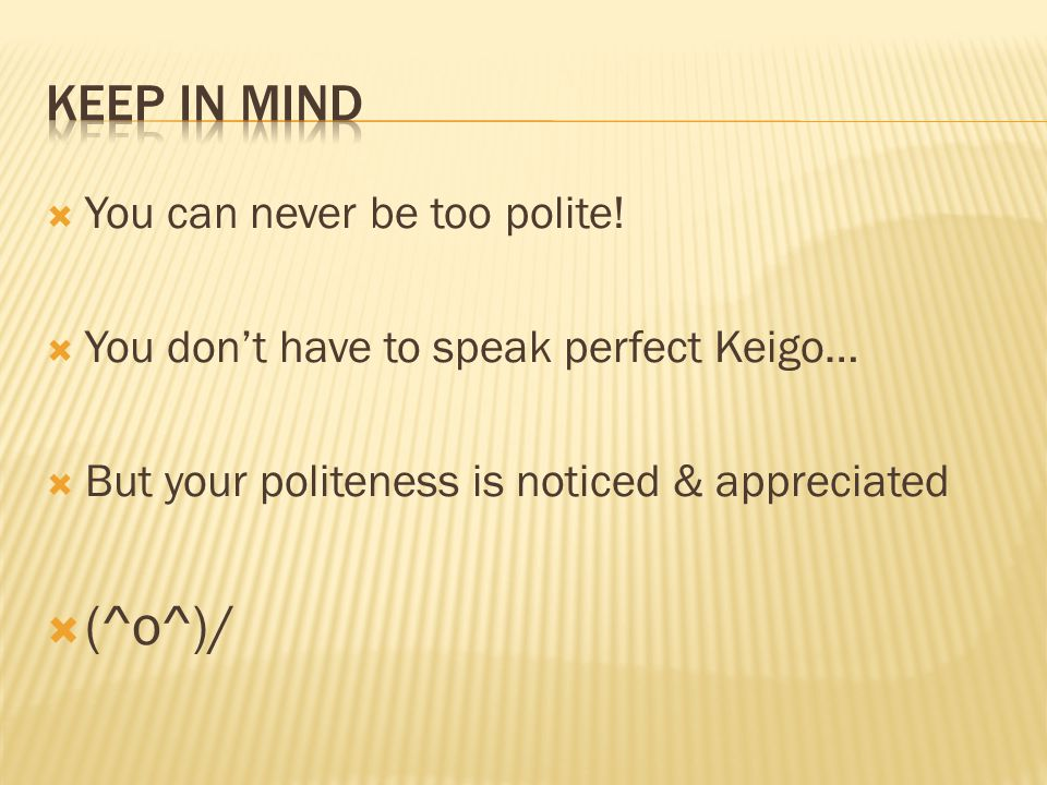 You can never be too polite! You dont have to speak perfect Keigo… But your politeness is noticed & appreciated (^o^)/