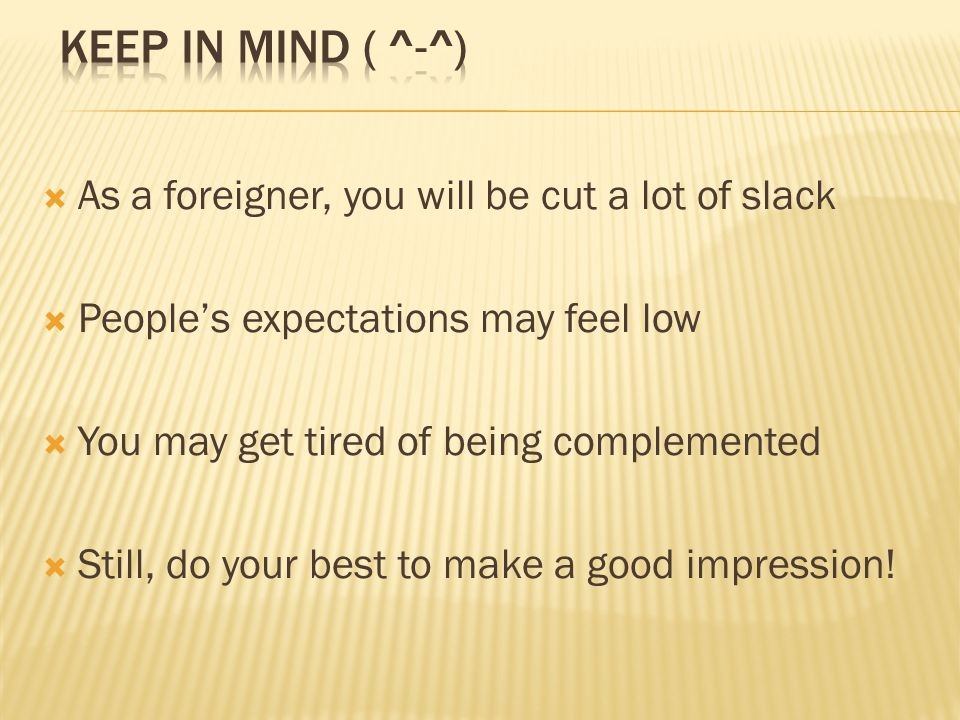 As a foreigner, you will be cut a lot of slack Peoples expectations may feel low You may get tired of being complemented Still, do your best to make a good impression!