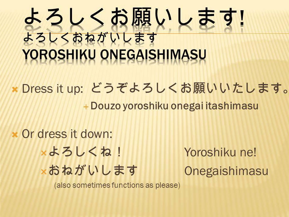 Dress it up: Douzo yoroshiku onegai itashimasu Or dress it down: Yoroshiku ne! Onegaishimasu (also sometimes functions as please)