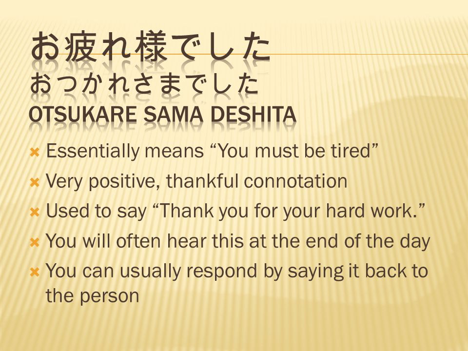 Essentially means You must be tired Very positive, thankful connotation Used to say Thank you for your hard work.