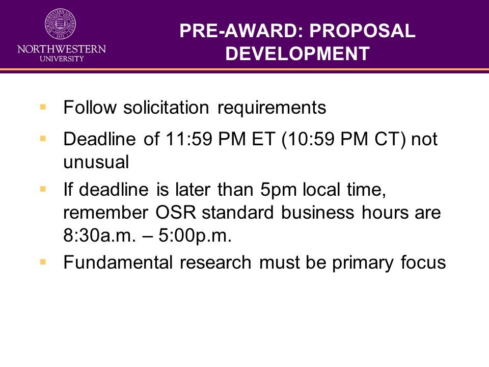 PRE-AWARD: PROPOSAL DEVELOPMENT Follow solicitation requirements Deadline of 11:59 PM ET (10:59 PM CT) not unusual If deadline is later than 5pm local time, remember OSR standard business hours are 8:30a.m.