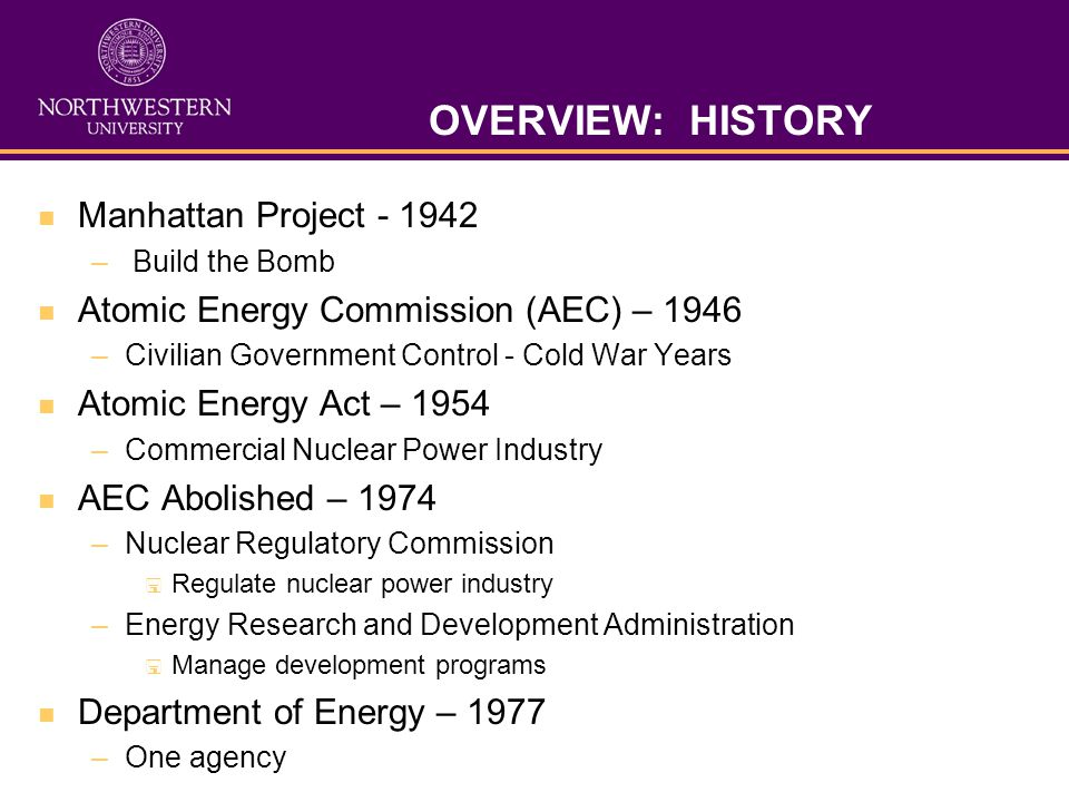 OVERVIEW: HISTORY Manhattan Project - 1942 – Build the Bomb Atomic Energy Commission (AEC) – 1946 –Civilian Government Control - Cold War Years Atomic Energy Act – 1954 –Commercial Nuclear Power Industry AEC Abolished – 1974 –Nuclear Regulatory Commission Regulate nuclear power industry –Energy Research and Development Administration Manage development programs Department of Energy – 1977 –One agency