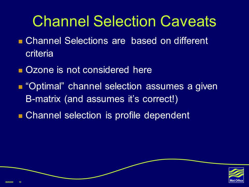 00/XXXX13 Channel Selection Caveats Channel Selections are based on different criteria Ozone is not considered here Optimal channel selection assumes a given B-matrix (and assumes its correct!) Channel selection is profile dependent