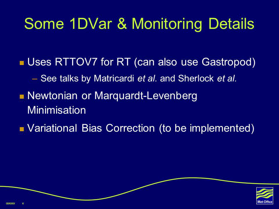 00/XXXX6 Some 1DVar & Monitoring Details Uses RTTOV7 for RT (can also use Gastropod) –See talks by Matricardi et al.