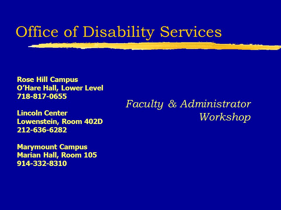 Office of Disability Services Faculty & Administrator Workshop Rose Hill Campus OHare Hall, Lower Level 718-817-0655 Lincoln Center Lowenstein, Room 402D 212-636-6282 Marymount Campus Marian Hall, Room 105 914-332-8310