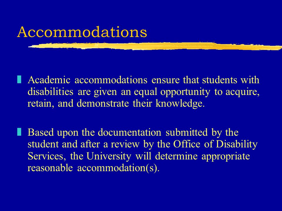 Accommodations zAcademic accommodations ensure that students with disabilities are given an equal opportunity to acquire, retain, and demonstrate their knowledge.