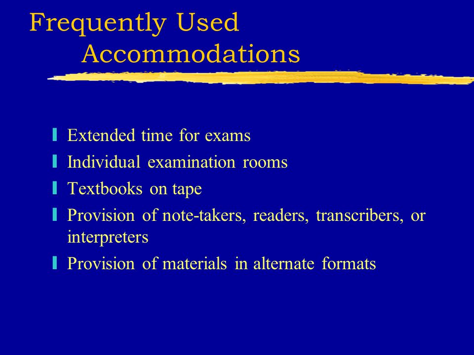 Frequently Used Accommodations yExtended time for exams yIndividual examination rooms yTextbooks on tape yProvision of note-takers, readers, transcribers, or interpreters yProvision of materials in alternate formats