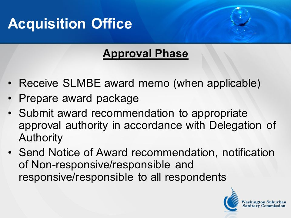 Acquisition Office Approval Phase Receive SLMBE award memo (when applicable) Prepare award package Submit award recommendation to appropriate approval authority in accordance with Delegation of Authority Send Notice of Award recommendation, notification of Non-responsive/responsible and responsive/responsible to all respondents