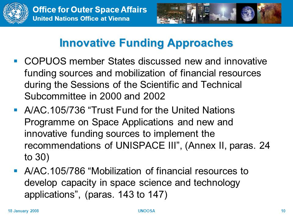 Office for Outer Space Affairs United Nations Office at Vienna 18 January 2008UNOOSA10 Innovative Funding Approaches COPUOS member States discussed new and innovative funding sources and mobilization of financial resources during the Sessions of the Scientific and Technical Subcommittee in 2000 and 2002 A/AC.105/736 Trust Fund for the United Nations Programme on Space Applications and new and innovative funding sources to implement the recommendations of UNISPACE III, (Annex II, paras.