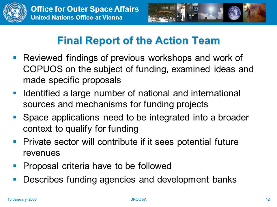 Office for Outer Space Affairs United Nations Office at Vienna 18 January 2008UNOOSA12 Final Report of the Action Team Reviewed findings of previous workshops and work of COPUOS on the subject of funding, examined ideas and made specific proposals Identified a large number of national and international sources and mechanisms for funding projects Space applications need to be integrated into a broader context to qualify for funding Private sector will contribute if it sees potential future revenues Proposal criteria have to be followed Describes funding agencies and development banks