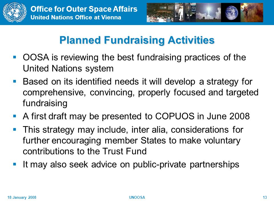 Office for Outer Space Affairs United Nations Office at Vienna 18 January 2008UNOOSA13 Planned Fundraising Activities OOSA is reviewing the best fundraising practices of the United Nations system Based on its identified needs it will develop a strategy for comprehensive, convincing, properly focused and targeted fundraising A first draft may be presented to COPUOS in June 2008 This strategy may include, inter alia, considerations for further encouraging member States to make voluntary contributions to the Trust Fund It may also seek advice on public-private partnerships