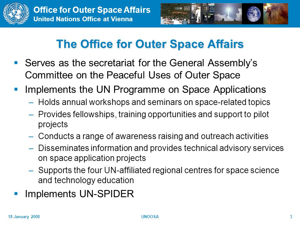 Office for Outer Space Affairs United Nations Office at Vienna 18 January 2008UNOOSA3 The Office for Outer Space Affairs Serves as the secretariat for the General Assemblys Committee on the Peaceful Uses of Outer Space Implements the UN Programme on Space Applications –Holds annual workshops and seminars on space-related topics –Provides fellowships, training opportunities and support to pilot projects –Conducts a range of awareness raising and outreach activities –Disseminates information and provides technical advisory services on space application projects –Supports the four UN-affiliated regional centres for space science and technology education Implements UN-SPIDER