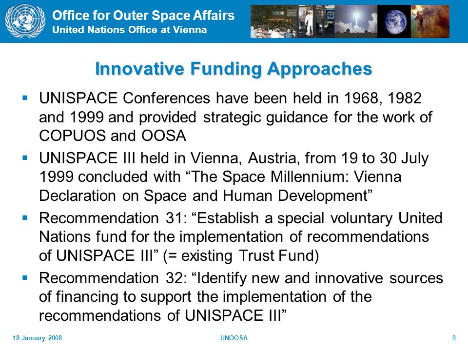 Office for Outer Space Affairs United Nations Office at Vienna 18 January 2008UNOOSA9 Innovative Funding Approaches UNISPACE Conferences have been held in 1968, 1982 and 1999 and provided strategic guidance for the work of COPUOS and OOSA UNISPACE III held in Vienna, Austria, from 19 to 30 July 1999 concluded with The Space Millennium: Vienna Declaration on Space and Human Development Recommendation 31: Establish a special voluntary United Nations fund for the implementation of recommendations of UNISPACE III (= existing Trust Fund) Recommendation 32: Identify new and innovative sources of financing to support the implementation of the recommendations of UNISPACE III