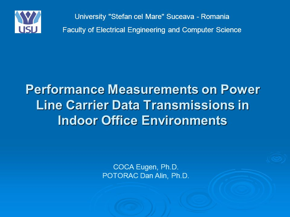 Performance Measurements on Power Line Carrier Data Transmissions in Indoor Office Environments University Stefan cel Mare Suceava - Romania Faculty of Electrical Engineering and Computer Science COCA Eugen, Ph.D.