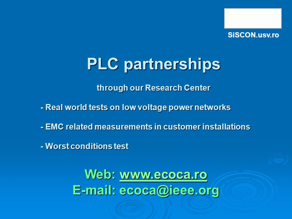 Web: www.ecoca.ro www.ecoca.ro E-mail: ecoca@ieee.org PLC partnerships through our Research Center PLC partnerships through our Research Center - Real world tests on low voltage power networks - EMC related measurements in customer installations - Worst conditions test SiSCON.usv.ro