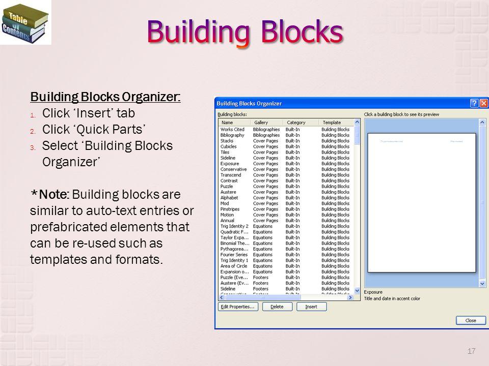 Building Blocks Organizer: 1. Click Insert tab 2. Click Quick Parts 3. Select Building Blocks Organizer *Note: Building blocks are similar to auto-tex