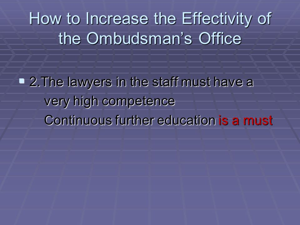 How to Increase the Effectivity of the Ombudsmans Office 2.The lawyers in the staff must have a 2.The lawyers in the staff must have a very high competence very high competence Continuous further education is a must Continuous further education is a must