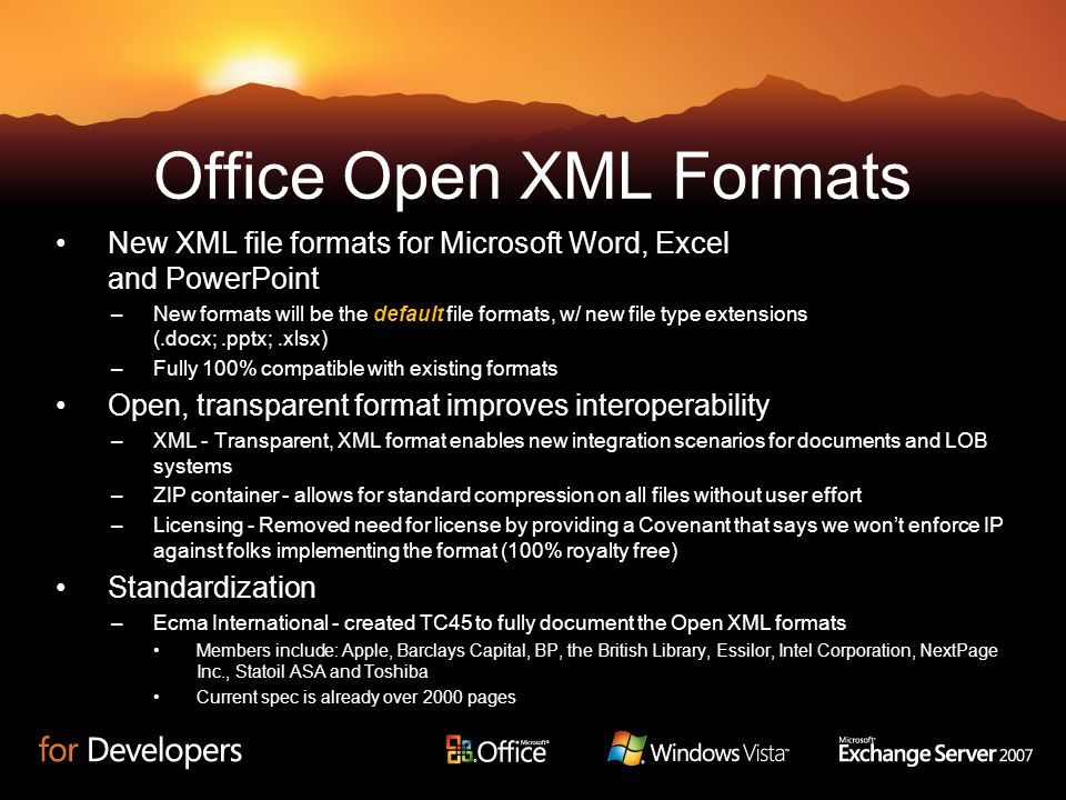 Office Open XML Formats New XML file formats for Microsoft Word, Excel and PowerPoint –New formats will be the default file formats, w/ new file type