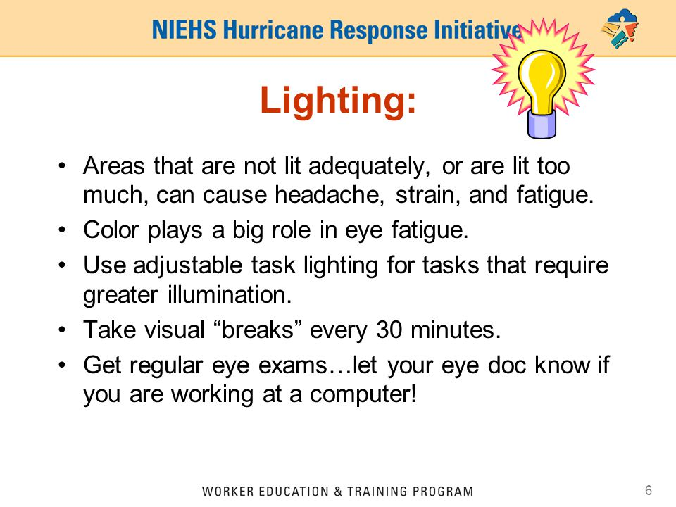 6 Lighting: Areas that are not lit adequately, or are lit too much, can cause headache, strain, and fatigue.